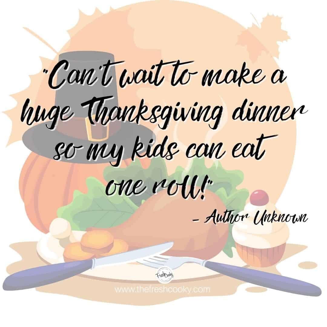 "funny thanksgiving meme ""Can't wait to make a huge Thanksgiving dinner so my kids can eat one roll. with turkey dinner image behind."